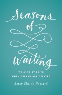 Seasons of Waiting: Walking by Faith When Dreams Are Delayed  -     By: Betsy Childs Howard