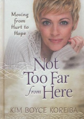 Not Too Far From Here: A Journey from Hurt to Hope  -     By: Kim Boyce Koreiba