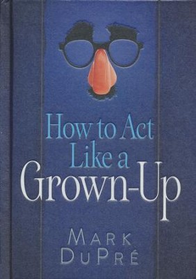 How to Act Like a Grown-Up    -     By: Mark DuPre