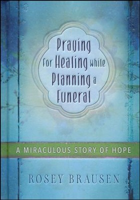 Praying for Healing while Planning a Funeral: A Miraculous Story of Hope  -     By: Rosey Brausen