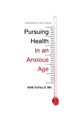 Pursuing Health in an Anxious Age  -     By: Bob Cutillo M.D.