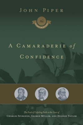 A Camaraderie of Confidence: The Fruit of Unfailing Faith in the Lives of Charles Spurgeon, George Mulller, and Hudson Taylor  -     By: John Piper