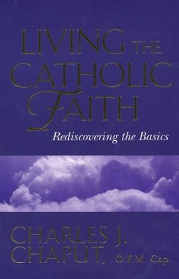 Living the Catholic Faith: Rediscovering the Basics   -     By: Charles J. Chaput