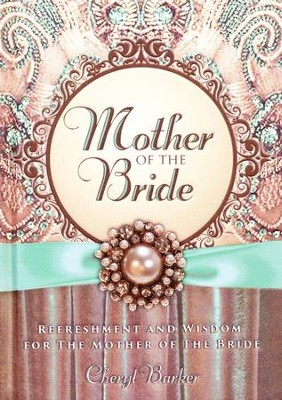 Mother of the Bride: Refreshment and Wisdom for the Mother of the Bride  -     By: Cheryl Barker