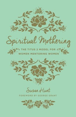 Spiritual Mothering: The Titus 2 Model for Women Mentoring Women / New edition  -     By: Susan Hunt, George Grant