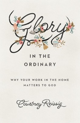 Glory in the Ordinary: Why Your Work in the Home Matters to God  -     By: Courtney Reissig