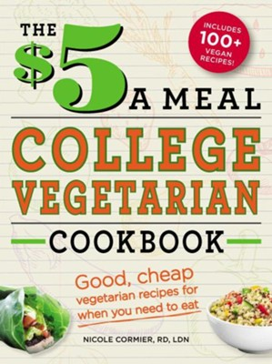 The $5 a Meal College Vegetarian Cookbook: Good, Cheap Vegetarian Recipes for When You Need to Eat  -     By: Nicole Cormier