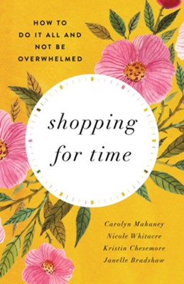 Shopping for Time: How to Do It All and NOT Be Overwhelmed / New edition  -     By: Carolyn Mahaney, Nicole Mahaney Whitacre, Kristin Chesemore