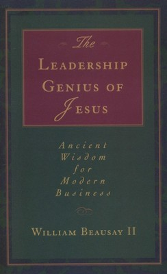 The Leadership Genius of Jesus: Ancient Wisdom for Modern Business  -     By: William Beausay