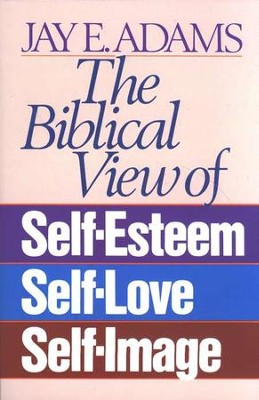 The Biblical View of Self-Esteem   -     By: Jay E. Adams