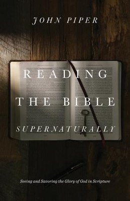 Reading the Bible Supernaturally: Seeing and Savoring the Glory of God in Scripture  -     By: John Piper
