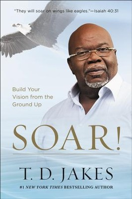 Soar! Build Your Vision from the Ground Up   -     By: T.D. Jakes