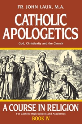 Catholic Apologetics: A Course in Religion, Book IV   -     By: Father John Laux M.A.