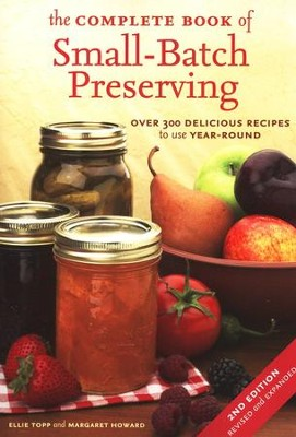 The Complete Book of Small-Batch Preserving: Over 300 Delicious Recipes to use Year-Round  -     By: Ellie Topp, Margaret Howard