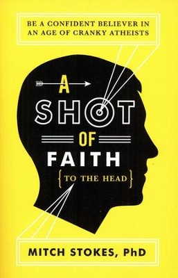 A Shot of Faith (to the Head): Be a Confident Believer in an Age of Cranky Atheists  -     By: Mitch Stokes