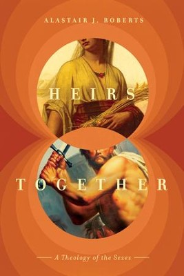 Heirs Together: A Theology of the Sexes  -     By: Alastair Roberts
