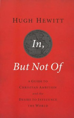 In, But Not Of: A Guide to Christian Ambition and the Desire to Influence the World  -     By: Hugh Hewitt