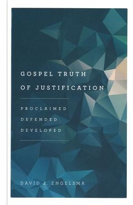 Gospel Truth of Justification: Proclaimed, Defended, Developed  -     By: David J. Engelsma