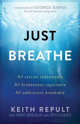 Just Breathe: All stories redeemable, All brokenness repairable, All addictions breakable  -     By: Keith Repult
