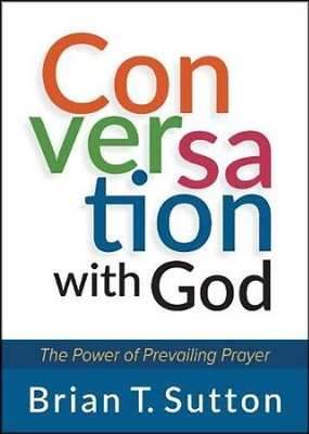 Conversation with God: The Power of Prevailing Prayer  -     By: Brian Sutton