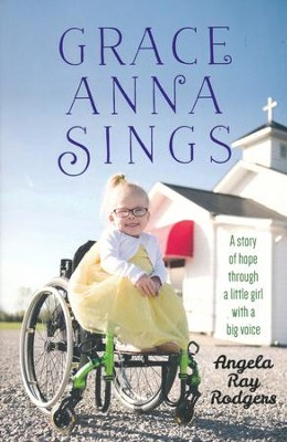 Grace Anna Sings: A Story of Hope Through a Little Girl with a Big Voice  -     By: Angela Rodgers