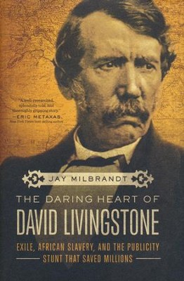 The Daring Heart of David Livingstone: Exile, African Slavery, and the Publicity Stunt that Saved Millions  -     By: Jay Milbrandt