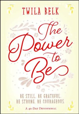 The Power to Be: Be Still, Be Grateful, Be Strong, Be Courageous  -     By: Twila Belk