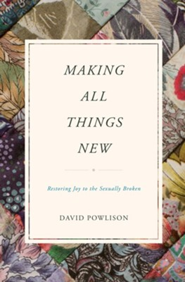 Making All Things New: Restoring Joy to the Sexually Broken  -     By: David Powlison