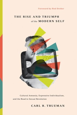 The Rise and Triumph of the Modern Self: Cultural Amnesia, Expressive Individualism, and the Road to Sexual Revolution  -     By: Carl R. Trueman