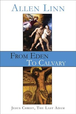 From Eden to Calvary: Jesus Christ, The Last Adam  -     By: Allen Linn