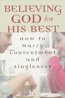 Believing God For His Best: How to Marry Contentment and Singleness  -     By: Bill Thrasher