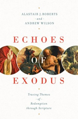 Echoes of Exodus: Tracing Themes of Redemption through Scripture  -     By: Alastair J. Roberts, Andrew Wilson
