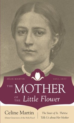 The Mother of the Little Flower: Zelie Martin (1831-1877)  -     By: Celine Martin, Michael Collins