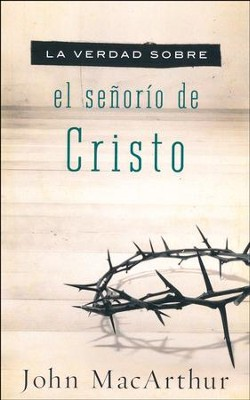 La Verdad Sobre el Señorío de Cristo  (The Truth About the Lordship of Christ)  -     By: John MacArthur