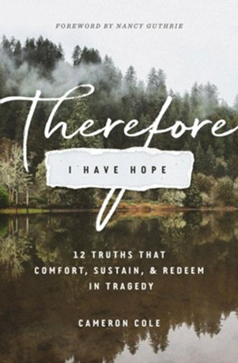 Therefore I Have Hope: 12 Truths That Comfort, Sustain, and Redeem in Tragedy  -     By: Cameron Cole