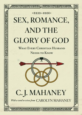 Sex, Romance, and the Glory of God: What Every Christian Husband Needs to Know 2018 Edition  -     By: C.J. Mahaney, Carolyn Mahaney