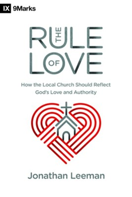 The Rule of Love: How the Local Church Should Reflect God's Love and Authority  -     By: Jonathan Leeman