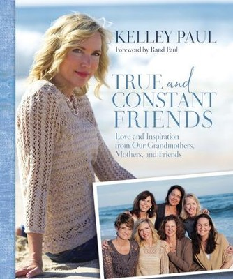 True and Constant Friends: Love and Inspiration from Grandmothers, Mothers, and Friends  Hardcover  -     By: Kelley Paul