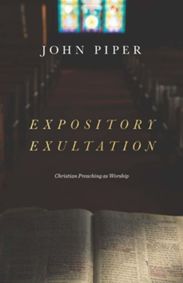 Expository Exultation: Christian Preaching As Worship   -     By: John Piper