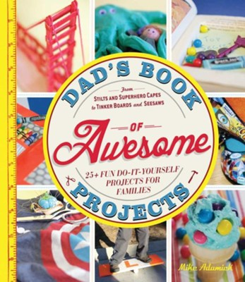 Dad's Book of Awesome Projects: From Stilts and Super-Hero Capes to Tinker Boxes and Seesaws, 25+ Fun Do-It-Yourself Projects for Families  -     By: Mike Adamick