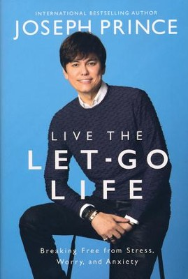 Live the Let-Go Life: Breaking Free from Stress, Worry, and Anxiety  -     By: Joseph Prince