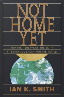 Not Home Yet: How the Renewal of the Earth Fits into God's Plan for the World  -     By: Ian K. Smith
