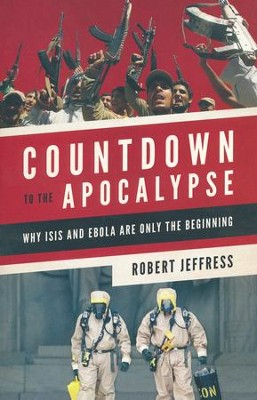Countdown to the Apocalypse: Why ISIS and Ebola Are Only the Beginning  -     By: Robert Jefferies