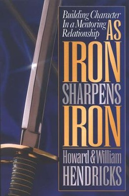 As Iron Sharpens Iron: Building Character in a  Mentoring Relationship  -     By: Howard G. Hendricks, William D. Hendricks