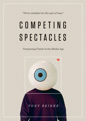 Competing Spectacles: Treasuring Christ in the Media Age  -     By: Tony Reinke