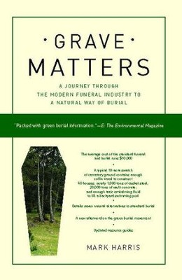Grave Matters: A Journey Through the Modern Funeral Industry to a Natural Way of Burial  -     By: Mark Kimball Harris