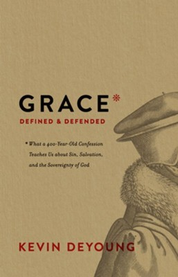 Grace Defined and Defended: What a 400-Year-Old Confession Teaches Us about Sin, Salvation, and the Sovereignty of God  -     By: Kevin DeYoung