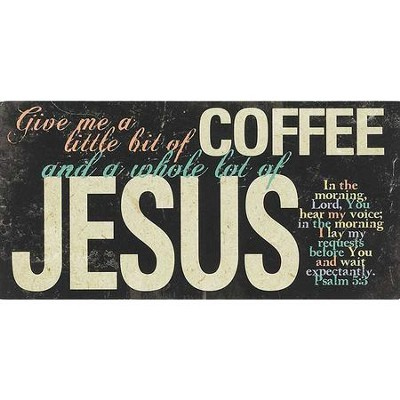 Give Me A Little Bit Of Coffee and A Whole Lot Of Jesus Plaque  -