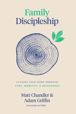 Family Discipleship: Leading Your Home Through Time, Moments, and Milestones  -     By: Matt Chandler, Adam Griffin