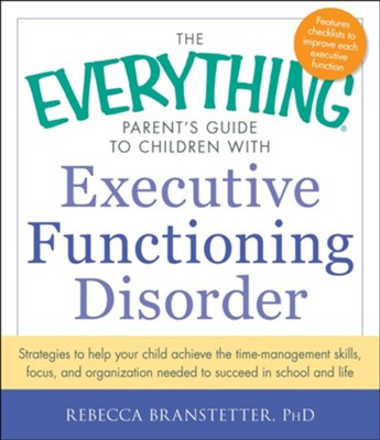 The Everything Parent's Guide to Children with Executive Functioning Disorder: Strategies to help your child achieve the time-management skills, focus, and organization needed to succeed in school and life  -     By: Rebecca Branstetter